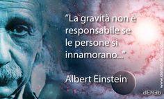 """""""La gravità non è responsabile se le persone si innamorano…""""  """"Gravitation is not responsible for people falling in love""""    Albert Einstein    P.S.  Si, sono d'accordo. E' probabilmente una questione di meccanica quantistica! ;-)  Yes, I agree. It's probably a question of quantum mechanics! ;-)  Love, Deneb"""