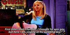 """Pheobe:  """"First time I met Chandler, I thought he was gay, but here I am singing at his wedding day!"""""""