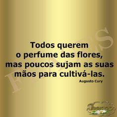 Todos querem o perfume das flores, mas poucos sujam as suas mãos para…
