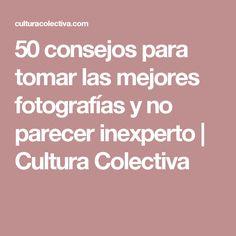 50 consejos para tomar las mejores fotografías y no parecer inexperto   Cultura Colectiva