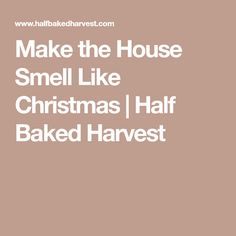Make the House Smell Like Christmas | Half Baked Harvest