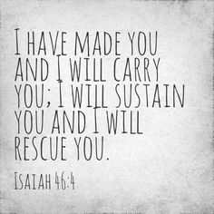 I have made you and I will carry you. I will sustain you and I will rescue you. -Isaiah 46:4
