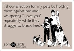 "I show affection for my pets by holding them against me and whispering ""I love you"" repeatedly while they struggle to break free. 