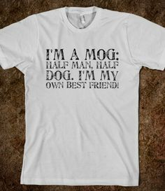 I'm a mog: half man, half dog. I'm my own best friend!