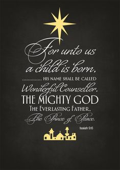 """""""For unto us a child is born, unto us a son is given: and the government shall be upon his shoulder: and his name shall be called Wonderful, Counsellor, The mighty God, The everlasting Father, The Prince of Peace.""""    ~ Isaiah 9:6 KJV"""