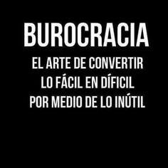 Burocracia el arte de convertir lo fácil en difícil por medio de lo inútil .