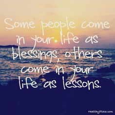 Positive Quote: Some people come in your life as blessing, other come in your life as lessons.www.HealthyPlace.com