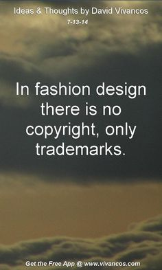 "July 13th 2014 Idea, ""In fashion design there is no copyright, only trademarks.""  https://www.youtube.com/watch?v=8d8KdhT0L7o #quote"