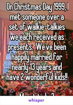 On Christmas Day 1999, I met someone over a set of walkie-talkies we each received as presents.  We've been happily married for nearly 13 years and have 2 wonderful kids!!  Meant to be?