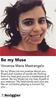 Be my Muse by Vincenza Maria Mastrangelo https://scriggler.com/detailPost/story/48774 Be my Muse,Let me poetize about you. Rivers and oceans of words are flowing from my hear,and you're a masterpiece of nature. Be my Muse,Let me lose myself in you essence. My heart,body and soul are like an orchestra playing a concert for you...