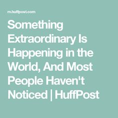 Something Extraordinary Is Happening in the World, And Most People Haven't Noticed | HuffPost