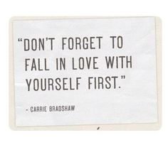 """Don't Forget to fall in Love with Yourself First"" - Carrie Bradshaw"