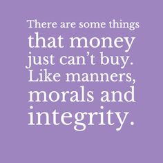 AMEN to this: There are some things that money just can't buy. Like manners, morals and integrity.