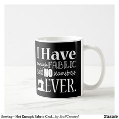Not Enough Fabric! Crafts Coffee Mug, for Moms, Mums, Grandmothers and anyone who loves sewing. Great for Mother's Day, Birthday or Christmas too! Coffee Crafts, Grandmothers, Love Sewing, Enough Is Enough, Fabric Crafts, Photo Mugs, Knit Crochet, Funny Jokes, Create Your Own