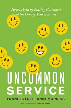Uncommon Service: How to Win by Putting Customers at the Core of Your Business