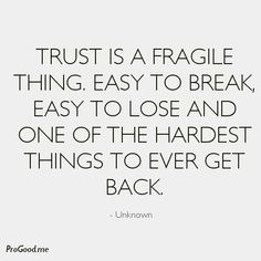 TRUST Is A Fragile Thing. Easy To Break, Easy To Lose And One Of The Hardest Things To Ever Get Back.