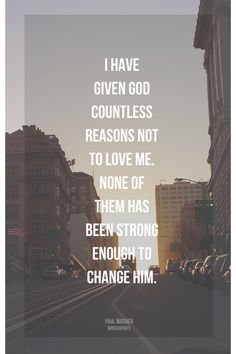 I have given God countless reasons not to love me. None of them has been strong enough to change Him.