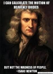 """""""I can calculate the motion of heavenly bodies, but not the madness of people"""" - Isaac Newton"""