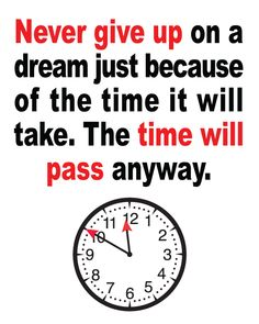 Never give up on a dream just because of the time it will take.  The time will pass anyway.