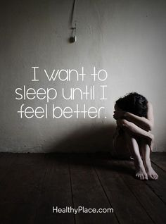 Quote in depression: I want to sleep until I feel better. www.HealthyPlace.com