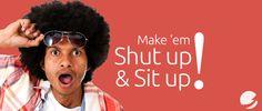 Make them shut up and sit up