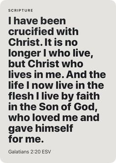 It is no longer I who live, but Christ who lives in me. And the life I now live in the flesh I live by faith in the Son of God, who loved me and gave himself for me. Biblical Quotes, Religious Quotes, Bible Verses Quotes, Faith Quotes, Spiritual Quotes, Prayer Scriptures, Faith Prayer, Bible Encouragement, Scripture Reading