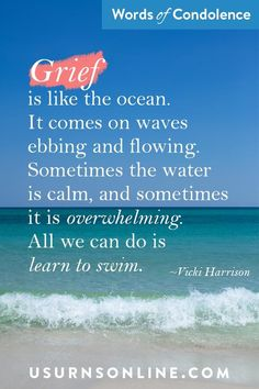 """""""Grief is like the ocean. It comes on waves ebbing and flowing. Sometimes the water is calm, and sometimes it is overwhelming. All we can do is learn to swim."""" - Vicki Harrison   Comforting Quote Images: Grief is like the ocean  #condolences #ocean Comfort Quotes, Words Of Comfort, Words Of Condolence, Funeral Eulogy, Sympathy Quotes, Grief Loss, Learn To Swim, Memories Quotes, Losing Someone"""