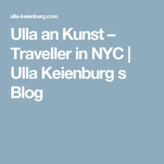 Ulla an Kunst – Traveller in NYC | Ulla Keienburg s Blog