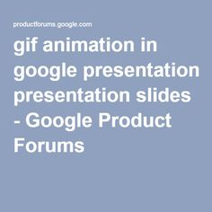 gif animation in google presentation slides - Google Product Forums