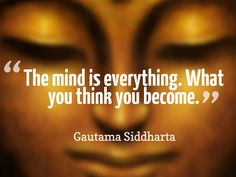 """The mind is everything. What you think you become.""  ~ Gautama Siddharta"