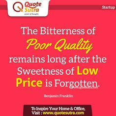 The Bitterness of Poor Quality remains long after the Sweetness of Low Price is Forgotten. -Benjamin Franklin