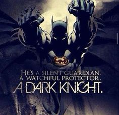 He's a silent guardian. A watchful protector. He's a Dark Knight
