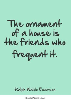 The ornament of a house is the friends who.. Ralph Waldo Emerson greatest friendship quote
