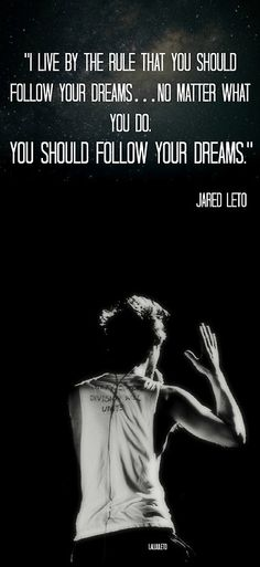 """I live by the rule that you should follow your dreams... no matter what you do. You should follow your dreams."" - Jared Leto"