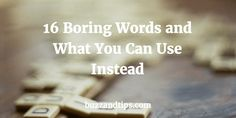 Start writing better today. Keep that checklist next to you. Replace these 16 boring words by better choices.