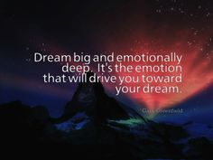Dream big and emotionally deep.  It's the emotion that will drive you toward your dream. www.garygreenfield.com
