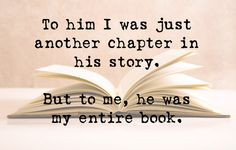 To him I was just another chapter in his story. But to me, he was my entire book.