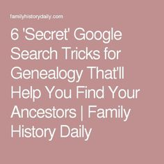 6 'Secret' Google Search Tricks for Genealogy That'll Help You Find Your Ancestors | Family History Daily