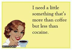 I need a little something that's more than coffee but less than cocaine.