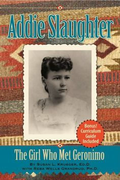 Addie Slaughter: The Girl Who Met Geronimo by Reba  Wells Grandrud Ph.D., http://www.amazon.com/dp/B004SBWDH0/ref=cm_sw_r_pi_dp_Znlutb03QYK4H