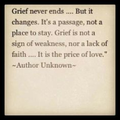 Grief never ends... But it changes. It's a passage, not a place to stay. Grief is not a sign of weakness, nor a lack of faith...It is the price of love.