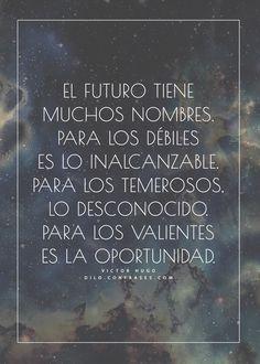 """""""El futuro tiene muchos nombres. Para los débiles es lo inalcanzable. Para los temerosos, lo desconocido. Para los valientes es la oportunidad."""" - Victor Hugo -"""