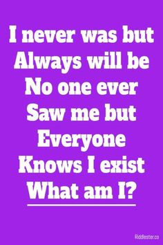 I never was but always will be. No one ever saw me but everyone knows I exist. What am I?