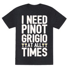 I Need Pinot Grigio At All Times White Print  - I love pinot gris, I need pinot grigio at all times! Can't stop sipping on that amazing pinot grigio! Don't ever stop, keep it flowing in this funny and sassy, pinot grigio wine lover shirt!