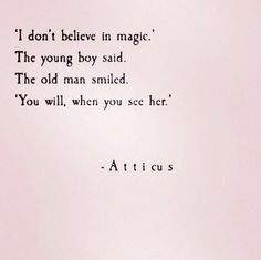 """I don't believe in Magic,"" the Young Boy said.  The Old Man smiled, ""You will, when you see her."" ~ Atticus ...."