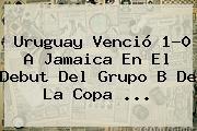 http://tecnoautos.com/wp-content/uploads/imagenes/tendencias/thumbs/uruguay-vencio-10-a-jamaica-en-el-debut-del-grupo-b-de-la-copa.jpg Uruguay vs Jamaica. Uruguay venció 1-0 a Jamaica en el debut del Grupo B de la Copa ..., Enlaces, Imágenes, Videos y Tweets - http://tecnoautos.com/actualidad/uruguay-vs-jamaica-uruguay-vencio-10-a-jamaica-en-el-debut-del-grupo-b-de-la-copa/