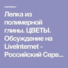 Лепка из полимерной глины. ЦВЕТЫ. Обсуждение на LiveInternet - Российский Сервис Онлайн-Дневников