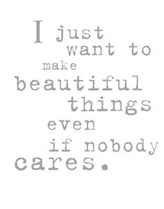 I just want to make beautiful things even if nobody cares.