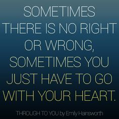 Sometimes there is nog right or wrong, sometimes you just have to go with your heart.