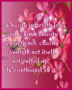 1 Corinthians 13:4 (1611 KJV !!!!) CHARITY IS LOVE IN ACTION, NOT JUST LOVE. THAT'S WHY IT'S SO IMPORTANT TO READ THE RIGHT BIBLE, 1611 KING JAMES VERSION HAS BEEN AROUND LONGER THAN ANY OTHER BIBLE !!!!